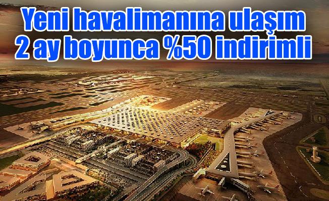 Yeni havalimanına ulaşım 2 ay boyunca %50 indirimli