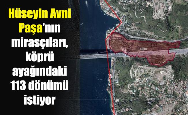 Hüseyin Avni Paşa'nın mirasçıları, köprü ayağındaki 113 dönümü istiyor
