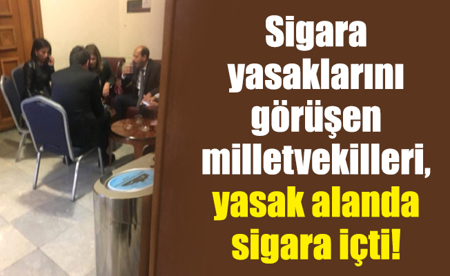 Sigara yasaklarını görüşen milletvekilleri, yasak alanda sigara içti!