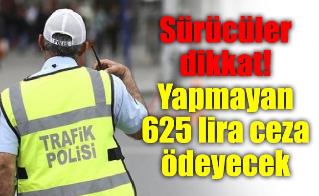 Sürücüler dikkat! Yapmayan 625 lira ceza ödeyecek