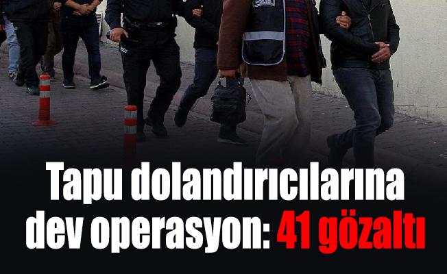 Tapu dolandırıcılarına dev operasyon: 41 gözaltı