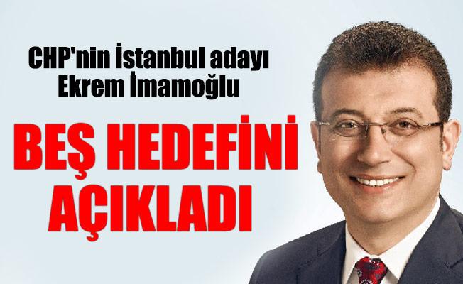 CHP'nin İstanbul adayı Ekrem İmamoğlu beş hedefini açıkladı