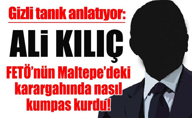 Gizli tanık anlatıyor:Ali Kılıç, FETÖ'nün Maltepe'deki karargahında nasıl kumpas kurdu!