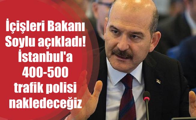İçişleri Bakanı Soylu açıkladı! İstanbul'a 400-500 trafik polisi nakledeceğiz