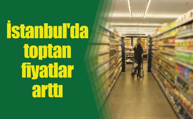 İstanbul'da toptan fiyatlar arttı