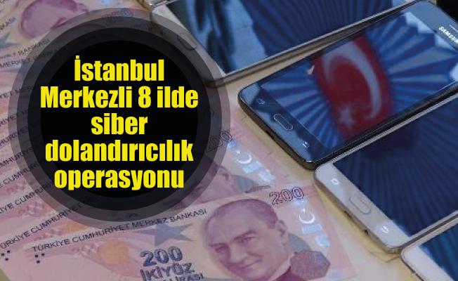 İstanbul Merkezli 8 ilde siber dolandırıcılık operasyonu