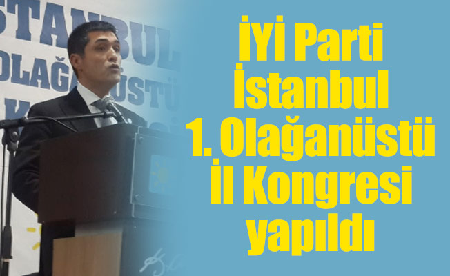 İYİ Parti İstanbul 1. Olağanüstü İl Kongresi yapıldı