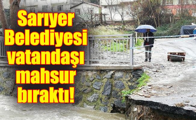 Sarıyer Belediyesi vatandaşı mahsur bıraktı!