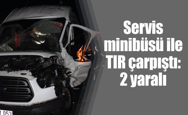 Servis minibüsü ile TIR çarpıştı: 2 yaralı