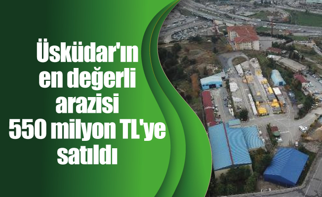 Üsküdar'ın en değerli arazisi 550 milyon TL'ye satıldı