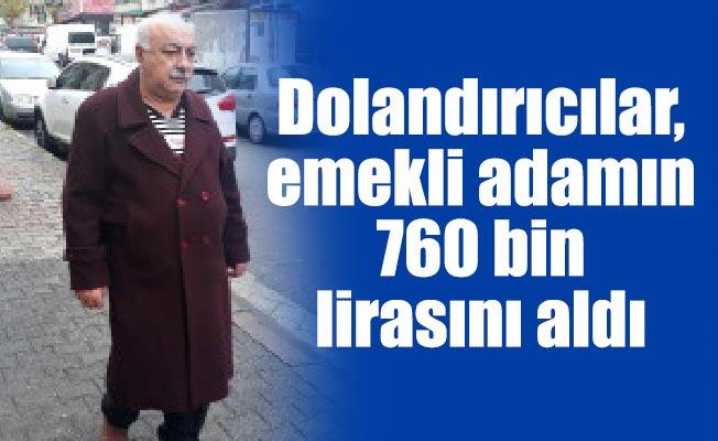 Dolandırıcılar, emekli adamın 760 bin lirasını aldı