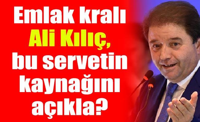 Emlak kralı Ali Kılıç, bu servetin kaynağını açıkla?