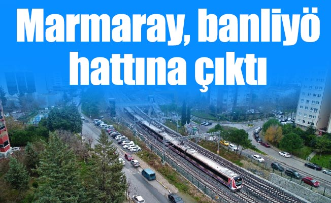 Marmaray, banliyö hattına çıktı