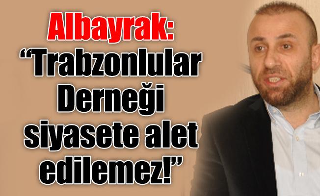 """Albayrak: """"Trabzonlular Derneğisiyasete alet edilemez!"""""""