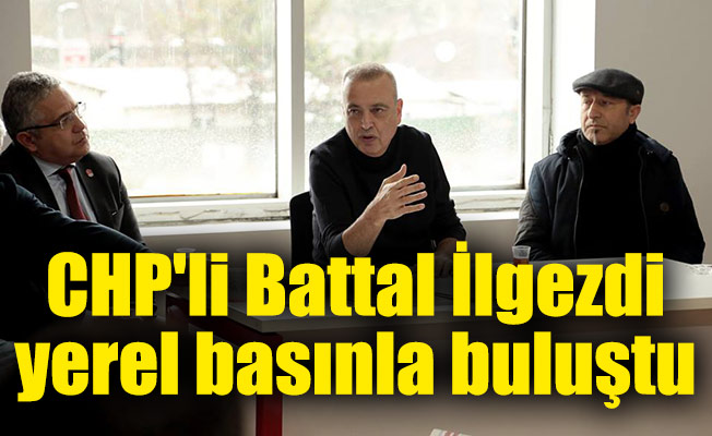 CHP'li Battal İlgezdi yerel basınla buluştu