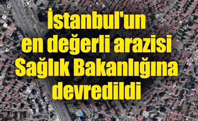 İstanbul'un en değerli arazisi Sağlık Bakanlığına devredildi