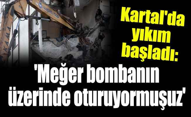 Kartal'da yıkım başladı: 'Meğer bombanın üzerinde oturuyormuşuz'