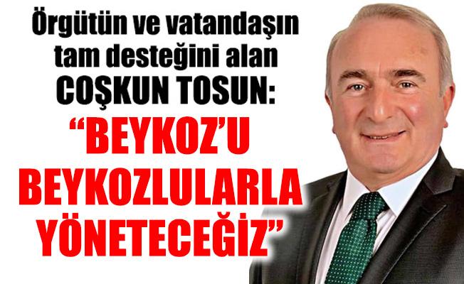 """Örgütün ve vatandaşın tam desteğini alan Coşkun Tosun:""""BEYKOZ'U BEYKOZLULARLA YÖNETECEĞİZ"""""""