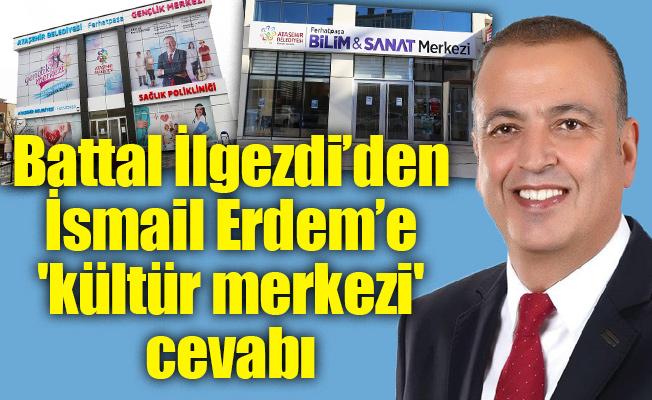 Battal İlgezdi'den İsmail Erdem'e 'kültür merkezi' cevabı