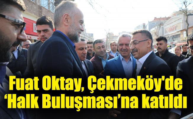 Fuat Oktay, Çekmeköy'de 'Halk Buluşması'na katıldı