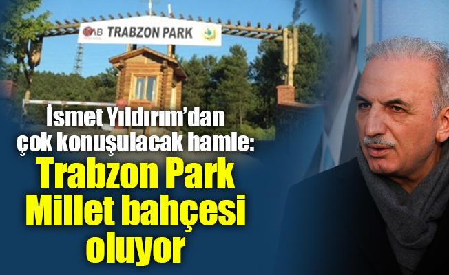 İsmet Yıldırım'dan çok konuşulacak hamle: Trabzon ParkMillet bahçesi oluyor
