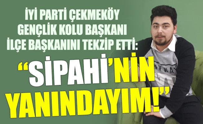 """İYİ PARTİ ÇEKMEKÖY GENÇLİK KOLU BAŞKANIİLÇE BAŞKANINI TEKZİP ETTİ: """"SİPAHİ'NİN YANINDAYIM!"""""""