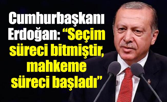 """Cumhurbaşkanı Erdoğan: """"Seçim süreci bitmiştir, mahkeme süreci başladı"""""""