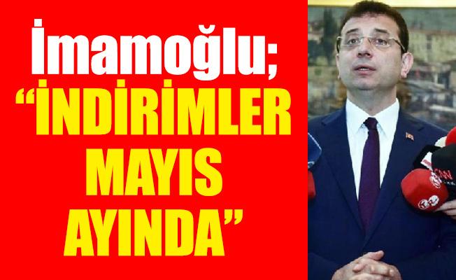 """İmamoğlu; """"İNDİRİMLER MAYIS AYINDA"""""""