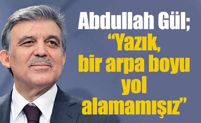 """Abdullah Gül; """"Yazık, bir arpa boyu yol alamamışız."""