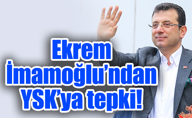 Ekrem İmamoğlu'ndan YSK'ya tepki!