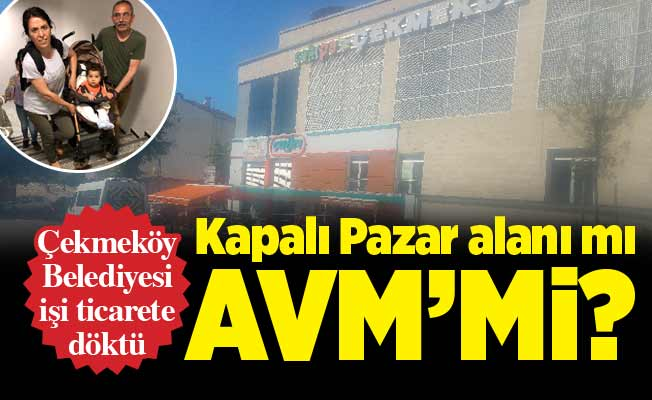 Çekmeköy Belediyesi işi ticarete döktü.Kapalı Pazar alanı mı AVM'mi?