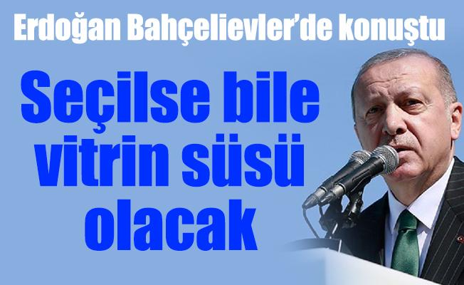 Erdoğan Bahçelievler'de konuştu:  Seçilse bile vitrin süsü olacak
