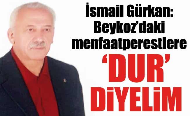 İsmail Gürkan: Beykoz'daki menfaatperestlere 'DUR' diyelim