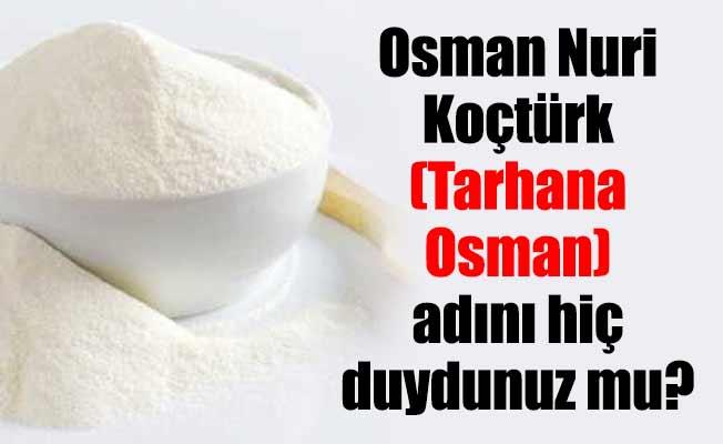 Osman Nuri Koçtürk (Tarhana Osman) adını hiç duydunuz mu?
