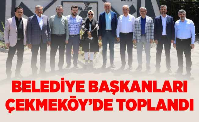 Belediye Başkanları Çekmeköy'de Toplandı