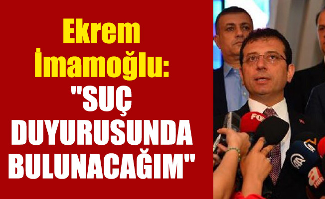 """Ekrem İmamoğlu: """"SUÇ DUYURUSUNDA BULUNACAĞIM"""""""
