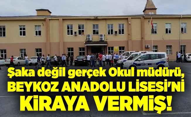 Şaka değil gerçek Okul müdürü, Beykoz Anadolu Lisesi'ni kiraya vermiş!