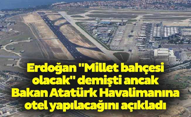 """Erdoğan """"Millet bahçesi olacak"""" demişti ancak Bakan Atatürk Havalimanına otel yapılacağını açıkladı"""