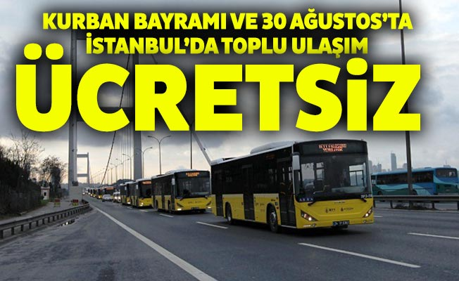 KURBAN BAYRAMI VE 30 AĞUSTOS'TA İSTANBUL'DA TOPLU ULAŞIM ÜCRETSİZ