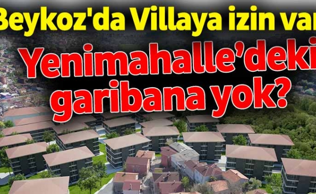 Beykoz'da Villaya izin varYenimahalle'deki garibana yok?