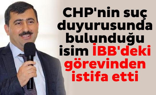 CHP'nin suç duyurusunda bulunduğu isim İBB'deki görevinden istifa etti