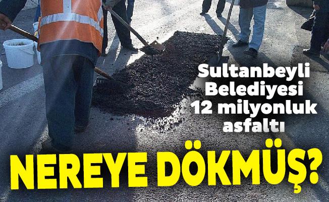 Sultanbeyli Belediyesi 12 milyonluk asfaltı nereye dökmüş?