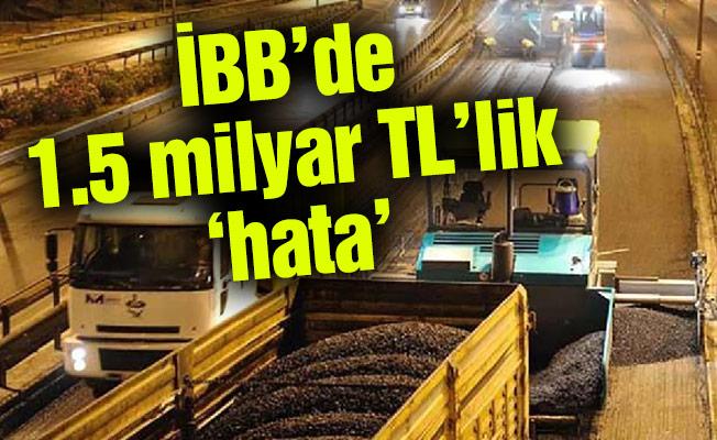 İBB'de 1.5 milyar TL'lik 'hata'