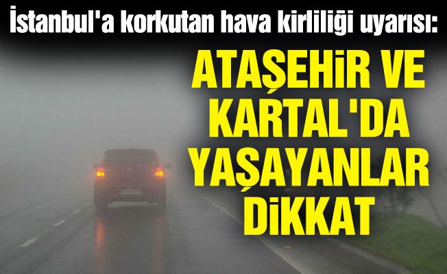 İstanbul'a korkutan hava kirliliği uyarısı: Ataşehir ve Kartal'da yaşayanlar dikkat