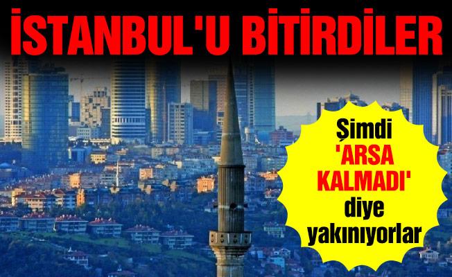 İstanbul'u bitirdiler... Şimdi 'arsa kalmadı' diye yakınıyorlar