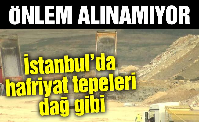 İstanbul'da hafriyat tepeleri dağ gibi büyüyor!