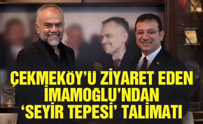 ÇEKMEKÖY'Ü ZİYARET EDEN İMAMOĞLU'NDAN 'SEYİR TEPESİ' TALİMATI