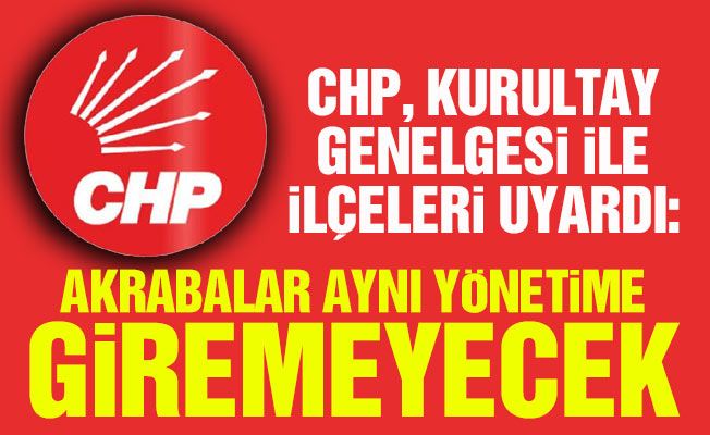 CHP, Kurultay Genelgesi ile ilçeleri uyardı: Akrabalar aynı yönetime giremeyecek