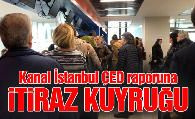Kanal İstanbul ÇED raporuna itiraz kuyruğu