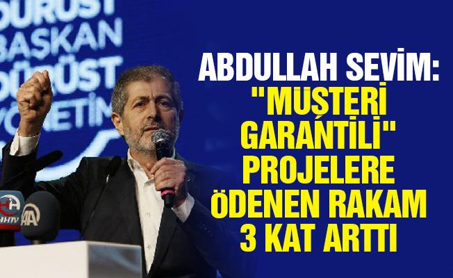 """ABDULLAH SEVİM: """"MÜŞTERİ GARANTİLİ"""" PROJELERE ÖDENEN RAKAM 3 KAT ARTTI"""